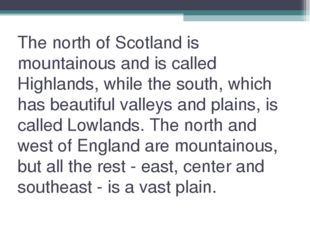 The north of Scotland is mountainous and is called Highlands, while the south