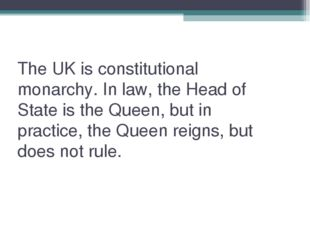 The UK is constitutional monarchy. In law, the Head of State is the Queen, bu