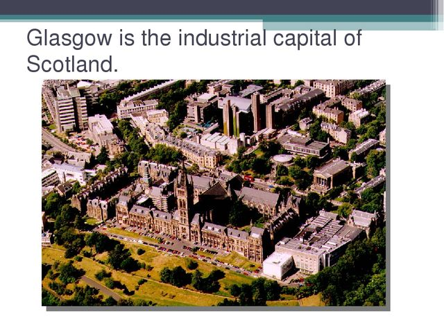 Glasgow is the industrial capital of Scotland.