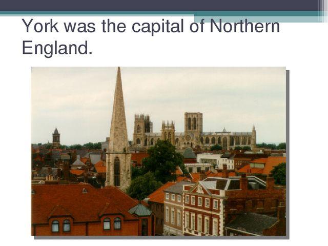 York was the capital of Northern England.
