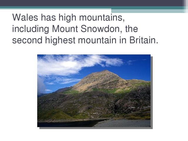 Wales has high mountains, including Mount Snowdon, the second highest mountai...