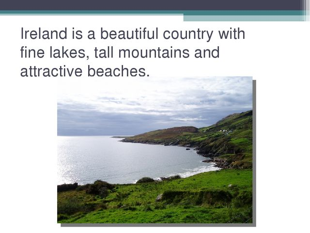 Ireland is a beautiful country with fine lakes, tall mountains and attractive...