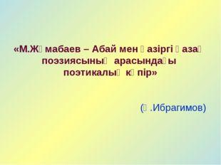 «М.Жұмабаев – Абай мен қазіргі қазақ поэзиясының арасындағы поэтикалық көпір»