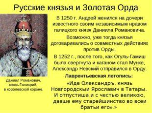 Русские князья и Золотая Орда В 1250 г. Андрей женился на дочери известного с