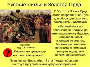 Русские князья и Золотая Орда С 50-х гг. XIII века Орда стала направлять на Р