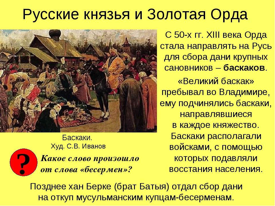 Русские князья и Золотая Орда С 50-х гг. XIII века Орда стала направлять на Р...