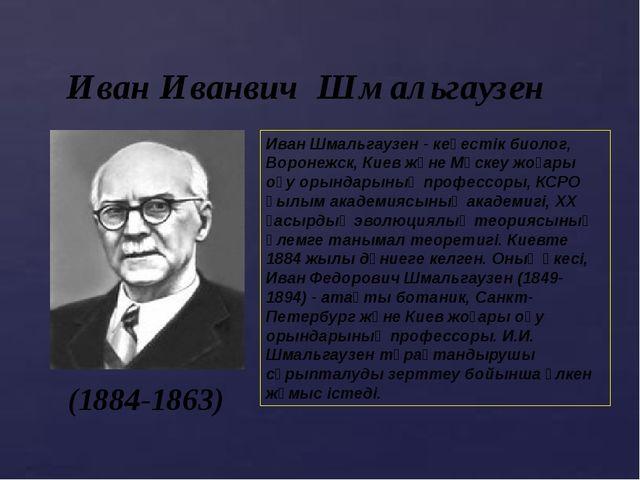 Иван Иванвич Шмальгаузен (1884-1863) Иван Шмальгаузен - кеңестік биолог, Воро...