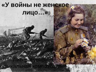 «У войны не женское лицо…» Литературно-музыкальная композиция