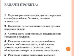 ЗАДАЧИ ПРОЕКТА: 1 Научить различать виды русских народных сказок(волшебные, б