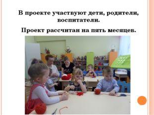 В проекте участвуют дети, родители, воспитатели. Проект рассчитан на пять ме
