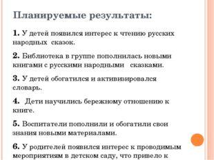 Планируемые результаты: 1. У детей появился интерес к чтению русских народных