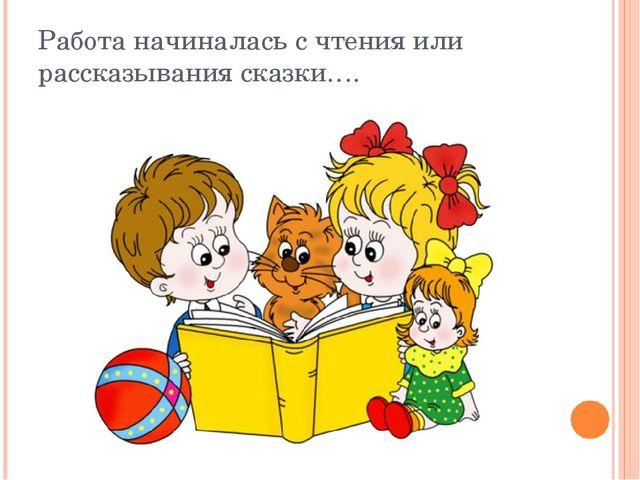 Работа начиналась с чтения или рассказывания сказки….