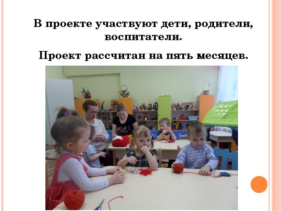 В проекте участвуют дети, родители, воспитатели. Проект рассчитан на пять ме...