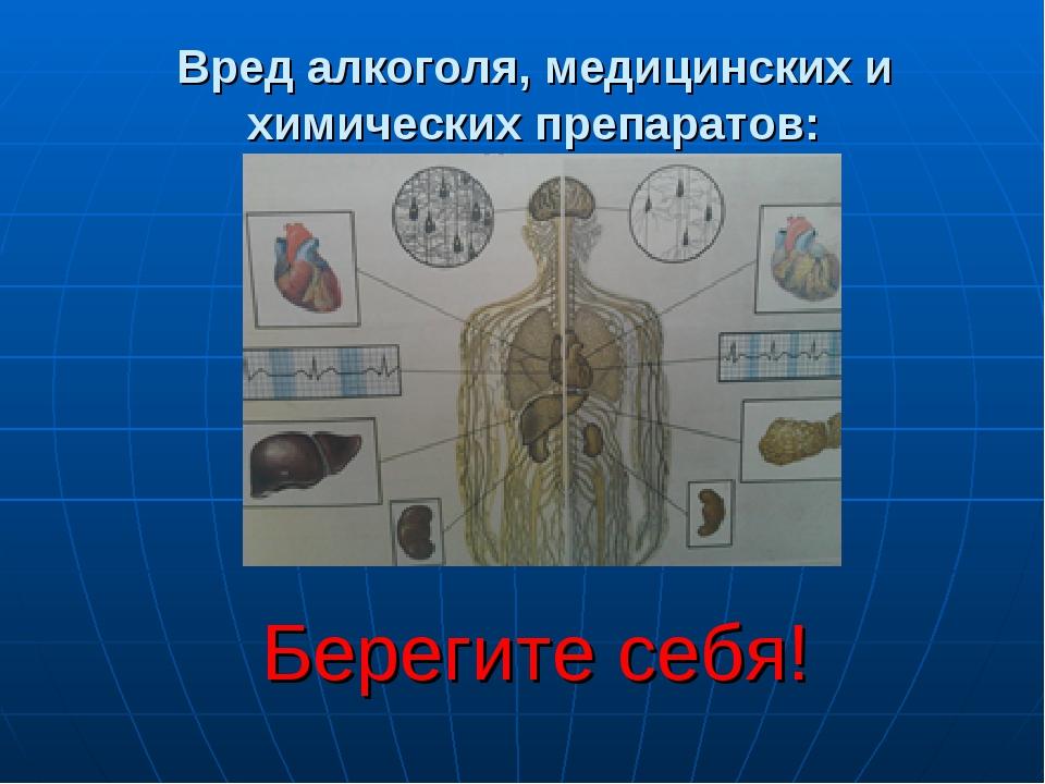 Вред алкоголя, медицинских и химических препаратов: Берегите себя!