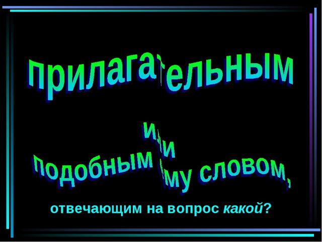 отвечающим на вопрос какой?