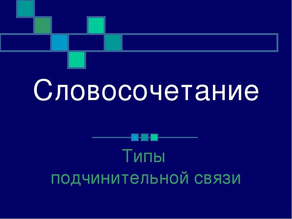 Словосочетание Типы подчинительной связи