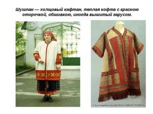 Шушпан— холщовый кафтан, теплая кофта с красною оторочкой, обшивкою, иногда