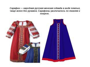 Сарафан— народная русская женская одежда в виде платья, чаще всего без рукав