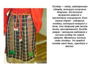 Понёва— юбка, набедренная одежда, которую получали девушки, достигшие возрас