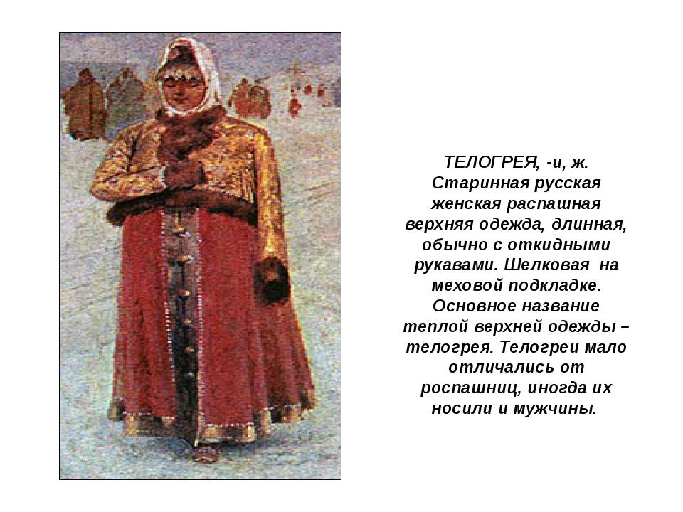 ТЕЛОГРЕЯ, -и, ж. Старинная русская женская распашная верхняя одежда, длинная...