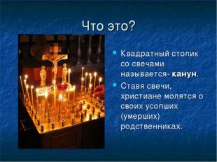 Что это? Квадратный столик со свечами называется- канун. Ставя свечи, христиа