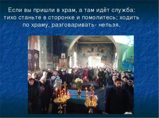 Если вы пришли в храм, а там идёт служба: тихо станьте в сторонке и помолитес