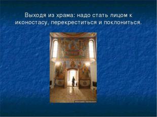 Выходя из храма: надо стать лицом к иконостасу, перекреститься и поклониться.