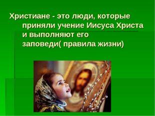 Христиане - это люди, которые приняли учение Иисуса Христа и выполняют его за