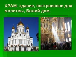 ХРАМ- здание, построенное для молитвы, Божий дом.