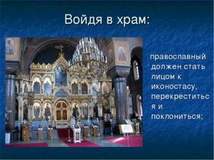 Войдя в храм: православный должен стать лицом к иконостасу, перекреститься и