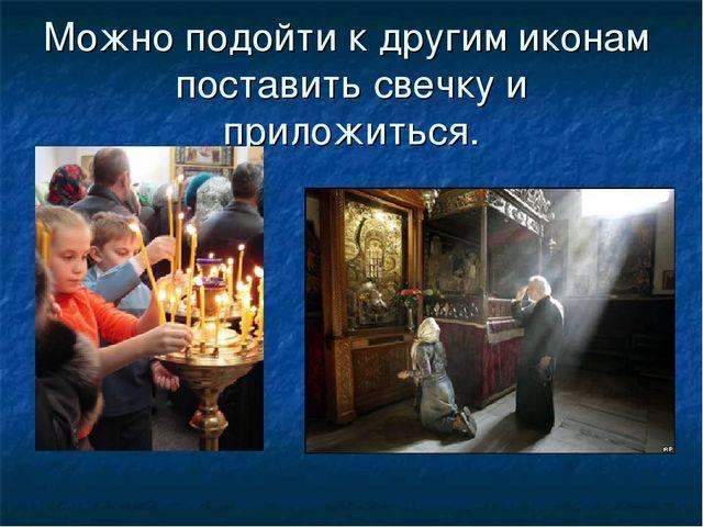 Можно подойти к другим иконам поставить свечку и приложиться.