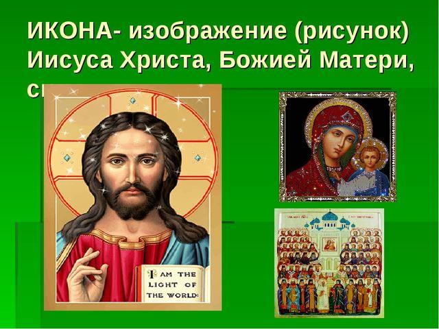 ИКОНА- изображение (рисунок) Иисуса Христа, Божией Матери, святых.