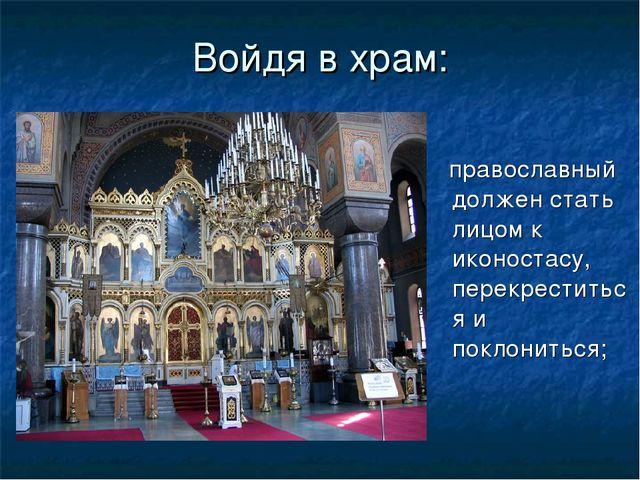 Войдя в храм: православный должен стать лицом к иконостасу, перекреститься и...