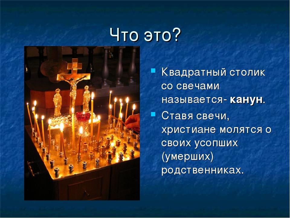 Что это? Квадратный столик со свечами называется- канун. Ставя свечи, христиа...