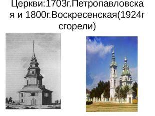 Церкви:1703г.Петропавловская и 1800г.Воскресенская(1924г сгорели)