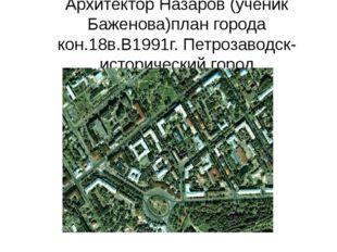 Архитектор Назаров (ученик Баженова)план города кон.18в.В1991г. Петрозаводск-