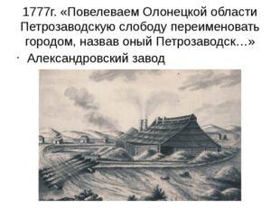 1777г. «Повелеваем Олонецкой области Петрозаводскую слободу переименовать гор