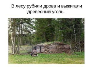 В лесу рубили дрова и выжигали древесный уголь.
