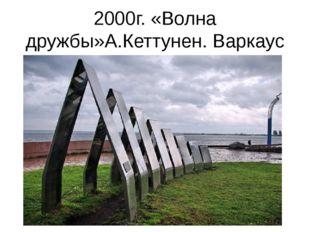 2000г. «Волна дружбы»А.Кеттунен. Варкаус