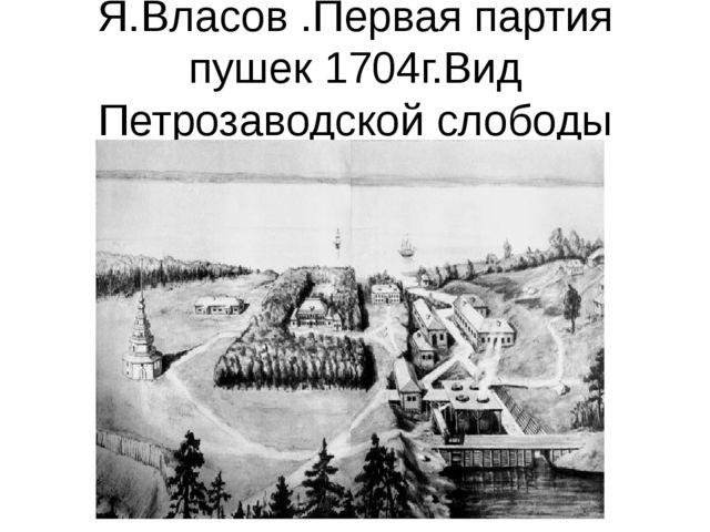 Я.Власов .Первая партия пушек 1704г.Вид Петрозаводской слободы