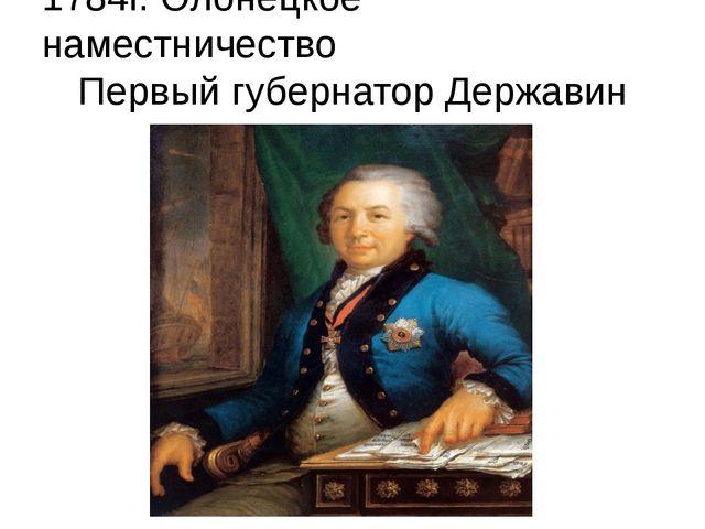 1784г. Олонецкое наместничество Первый губернатор Державин М.Р.