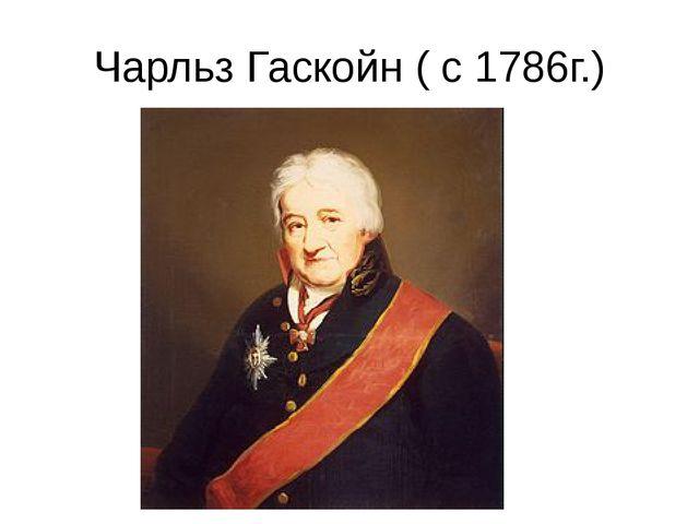 Чарльз Гаскойн ( с 1786г.)