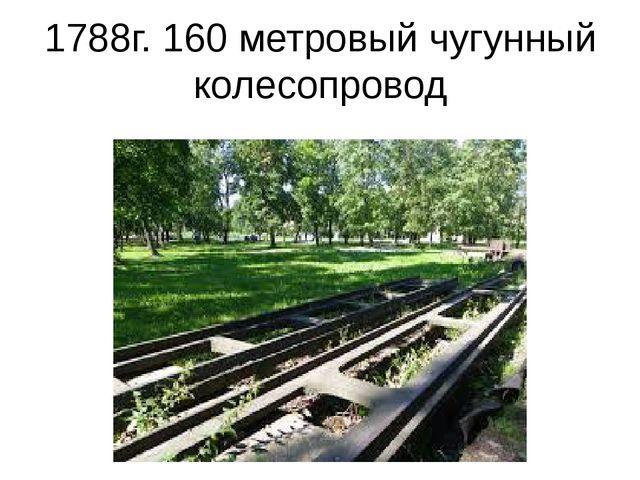 1788г. 160 метровый чугунный колесопровод