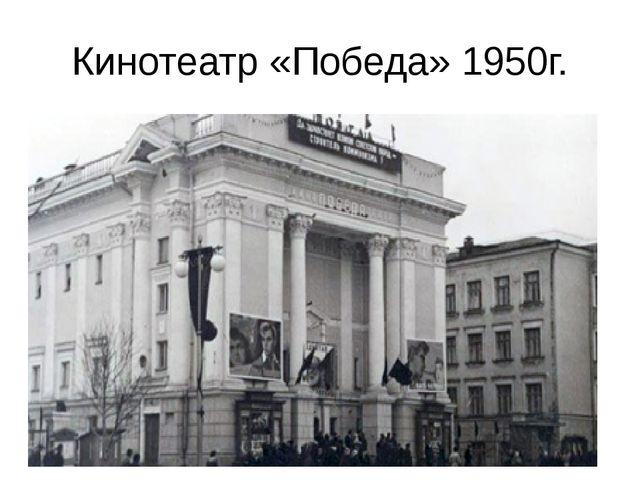 Кинотеатр «Победа» 1950г.