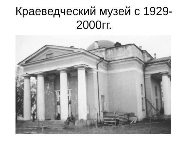 Краеведческий музей с 1929-2000гг.