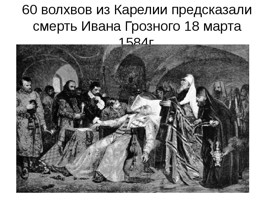60 волхвов из Карелии предсказали смерть Ивана Грозного 18 марта 1584г.