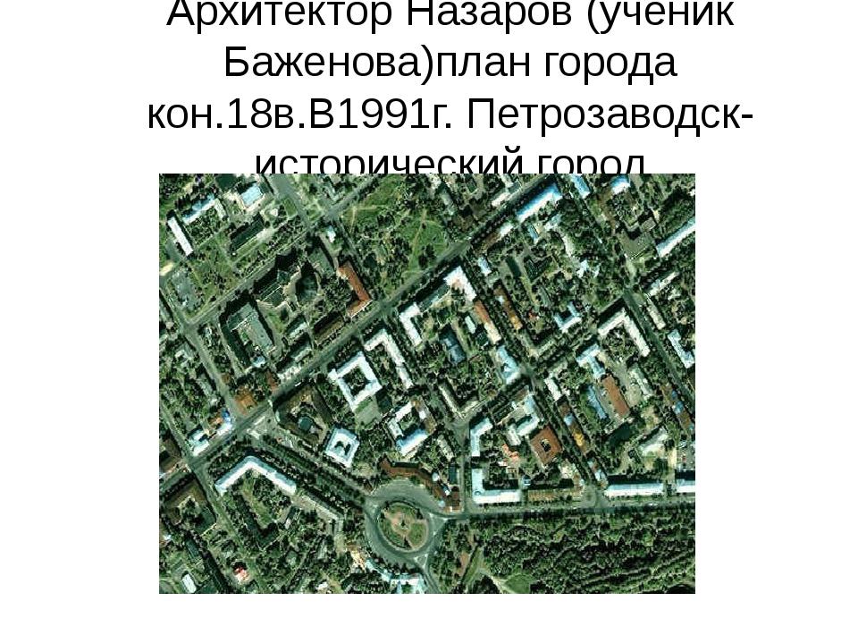 Архитектор Назаров (ученик Баженова)план города кон.18в.В1991г. Петрозаводск-...