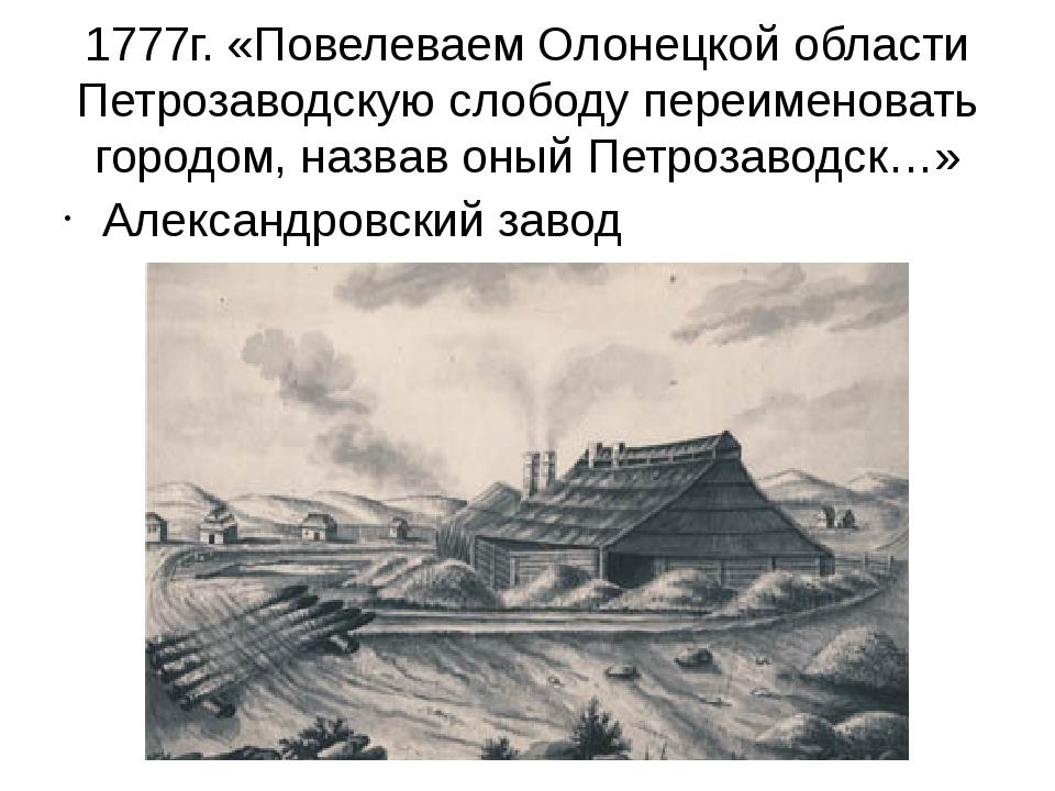 1777г. «Повелеваем Олонецкой области Петрозаводскую слободу переименовать гор...