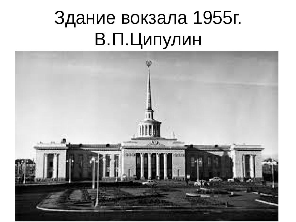 Здание вокзала 1955г. В.П.Ципулин