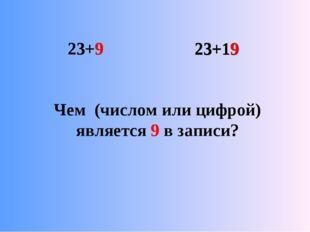 23+9 23+19 23+9 23+19 Чем (числом или цифрой) является 9 в записи?